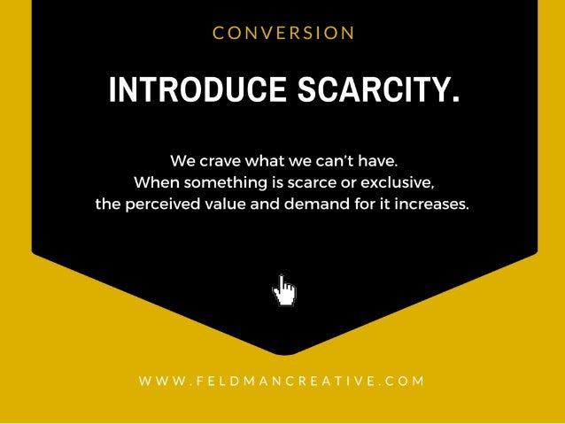 CONVERSION  INTRODUCE SCARCITY.   We crave what we can't have.  When something is scarce or exclusive,  the perceived valu...