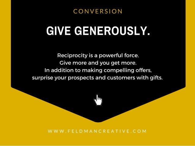 CONVERSION  GIVE GENEROUSLY.   Reciprocity is a powerful force.  Give more and you get more.  In addition to making compel...