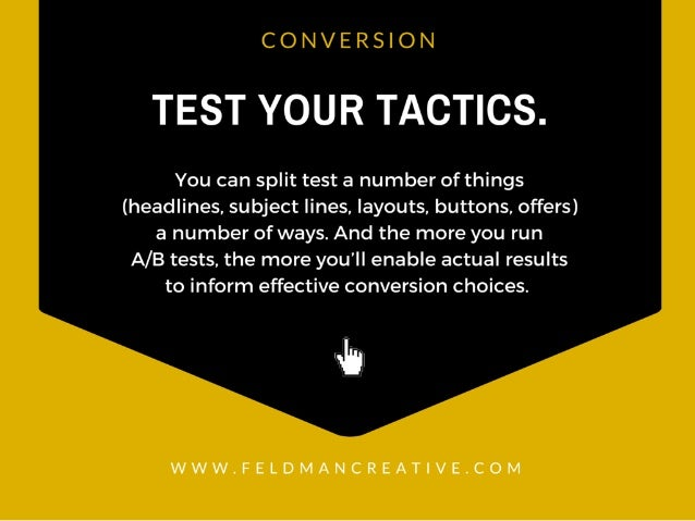 CONVERSION  TEST YOUR TACTICS.   You can split test a number of things (headlines,  subject lines,  layouts,  buttons,  of...
