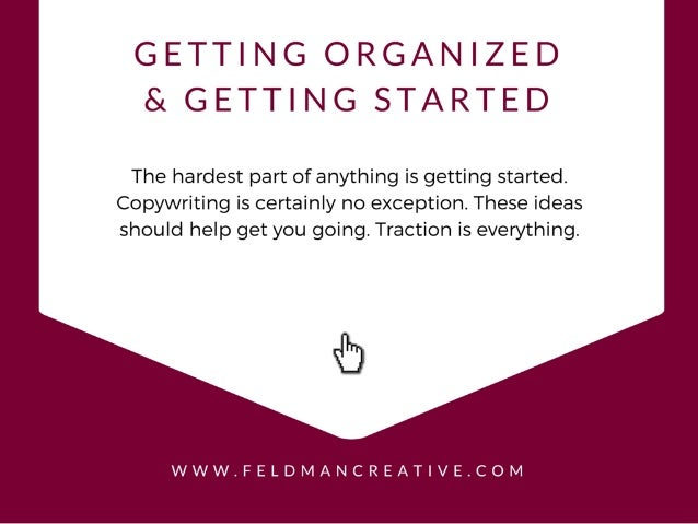 GETTING ORGANIZED & GETTING STARTED  The hardest part of anything is getting started.  Copywriting is certainly no excepti...
