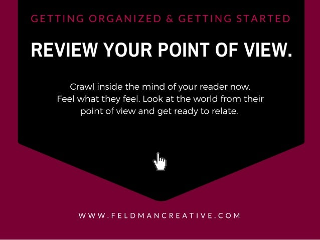 REVIEW YOUR POINT OF VIEW.   Crawl inside the mind of your reader now.  Feel what they feel.  Look at the world from their...