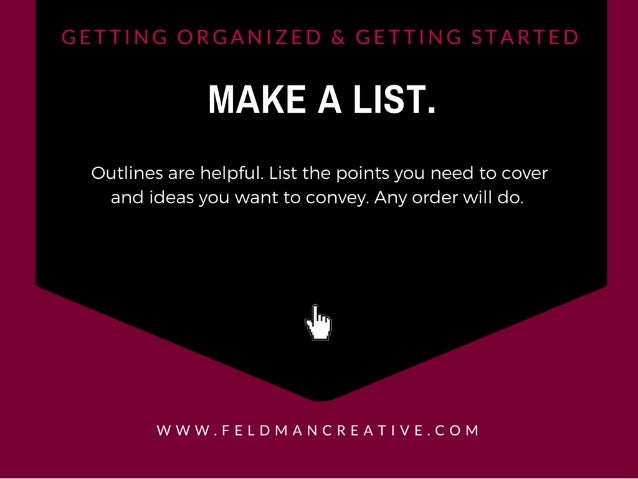 MAKE A LIST.   Outlines are helpful.  List the points you need to cover and ideas you want to convey.  Any order will do. ...