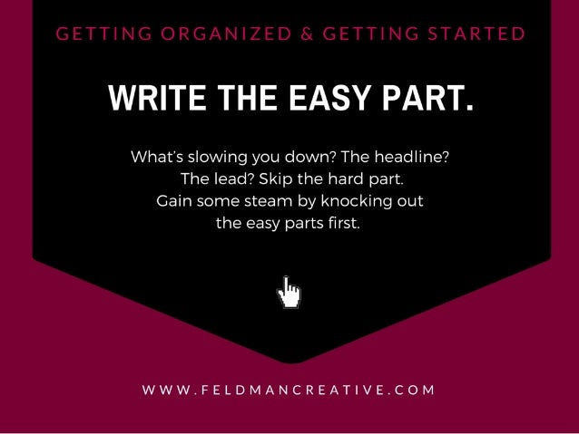 WRITE THE EASY PART.   What's slowing you down?  The headline?  The lead?  Skip the hard part.  Gain some steam by knockin...