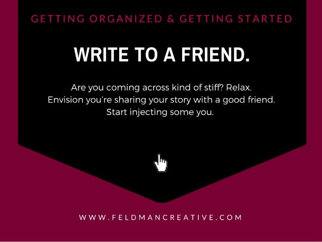 WRITE TO A FRIEND.   Are you coming across kind of stiff?  Relax.  Envision you're sharing your story with a good friend. ...
