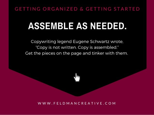 "ASSEMBLE AS NEEDED.   Copywriting legend Eugene Schwartz wrote.  ""Copy is not written.  Copy is assembled. "" Get the piece..."
