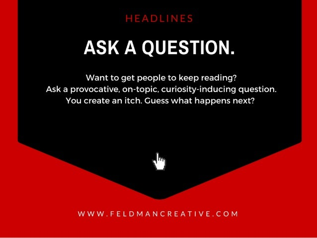 ASK A QUESTION.   Want to get people to keep reading?  Ask a provocative,  on—topic,  curiosity-inducing question.  You cr...