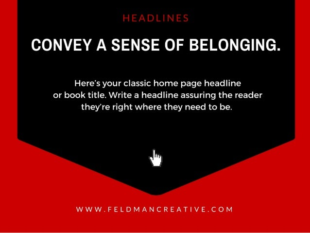 CONVEY A SENSE OF BELONGING.   Here's your classic home page headline or book title.  Write a headline assuring the reader...