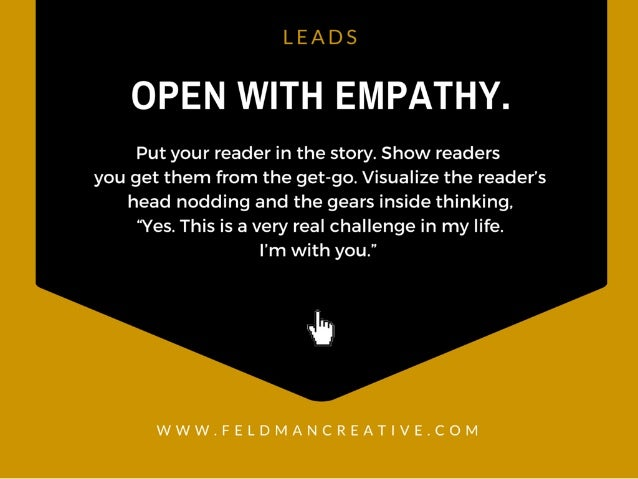 LEADS  OPEN WITH EMPATHY.   Put your reader in the story.  Show readers you get them from the get-go.  Visualize the reade...