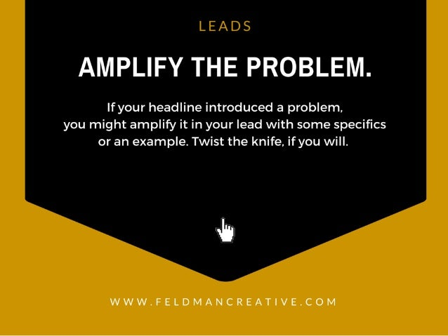 LEADS  AMPLIFY THE PROBLEM.   If your headline introduced a problem.  you might amplify it in your lead with some specifics...