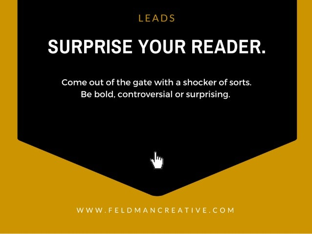 LEADS  SURPRISE YOUR READER.   Come out of the gate with a shocker of sorts.  Be bold,  controversial or surprising.   .5 ...