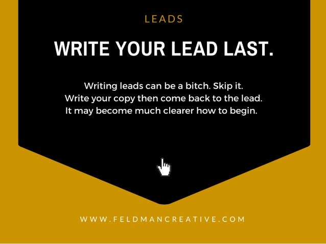 LEADS  WRITE YOUR LEAD LAST.   Writing leads can be a bitch.  Skip it.  Write your copy then come back to the lead.  It ma...