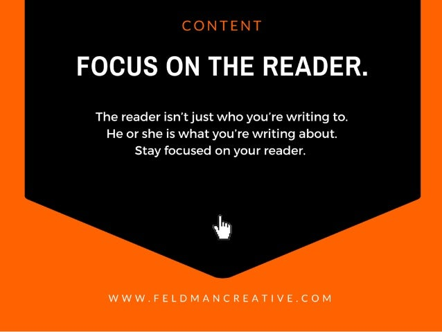 FOCUS ON THE READER.   The reader isn't just who you're writing to.  He or she is what you're writing about.  Stay focused...