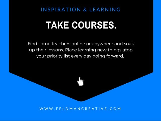 L.  V) F' _  r, ._ ' I '_  E ' F ,1: . . ,   '  kl  TAKE COURSES.   Find some teachers online or anywhere and soak up thei...