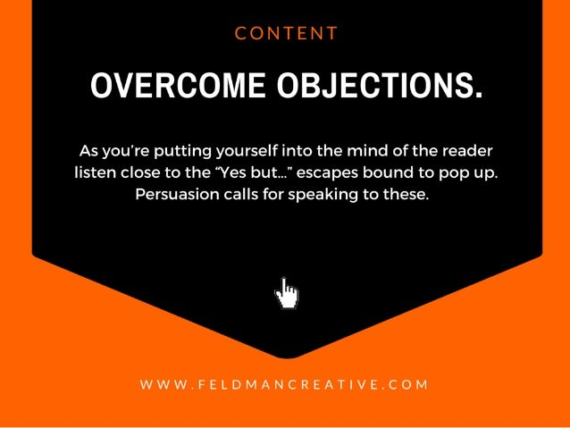 "CONTENT  OVERCOME OBJECTIONS.   As you're putting yourself into the mind of the reader listen close to the ""Yes but. .."" e..."