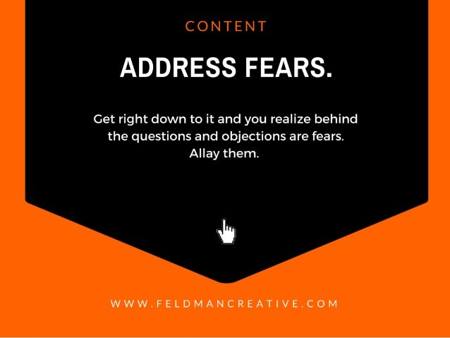 CONTENT  ADDRESS FEARS.   Get right down to it and you realize behind the questions and objections are fears.  Allay them....