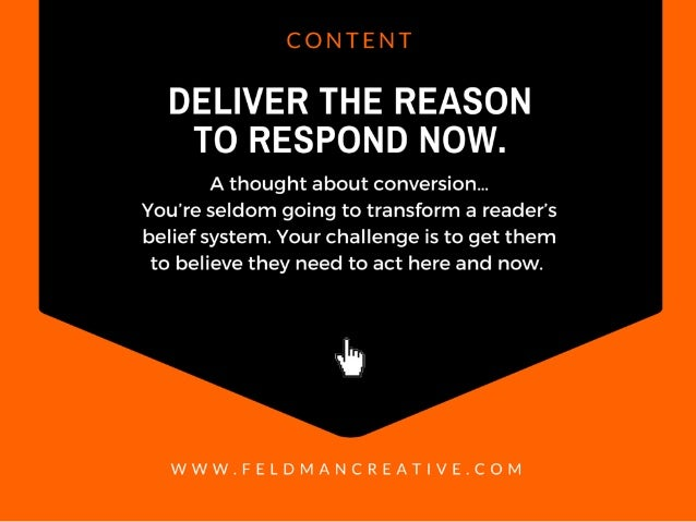 CONTENT  DELIVER THE REASON TO RESPOND NOW.   A thought about conversion. .. You're seldom going to transform a reader's b...