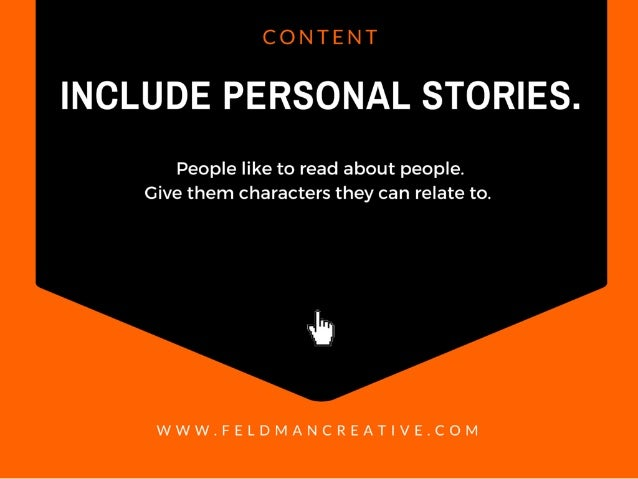 CONTENT  INCLUDE PERSONAL STORIES.   People like to read about people.  Give them characters they can relate to.   4%  WWW...