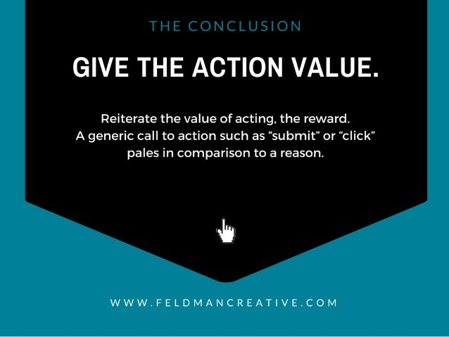"GIVE THE ACTION VALUE.   Reiterate the value of acting,  the reward.  A generic call to action such as ""submit"" or ''click..."