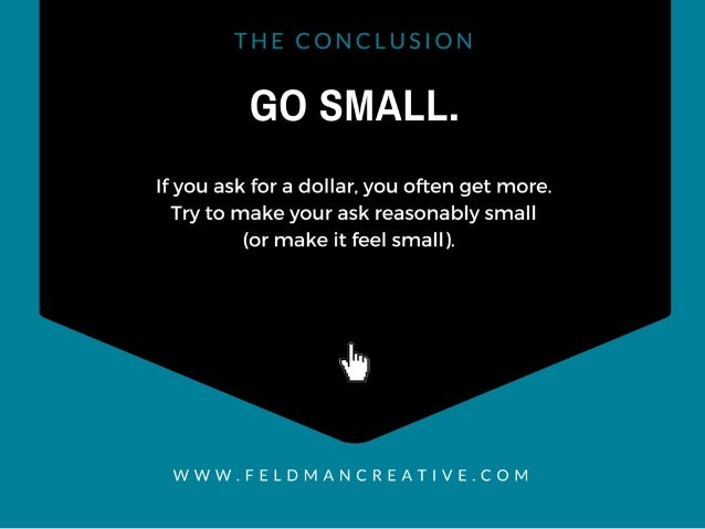GO SMALL.   If you ask for a dollar,  you often get more.  Try to make your ask reasonably small (or make it feel small). ...
