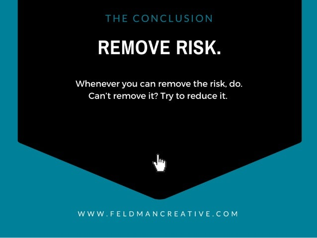 REMOVE RISK.   Whenever you can remove the risk,  do.  Can't remove it?  Try to reduce it.   wh  WWW. FELDMANCREAT| VE. COM