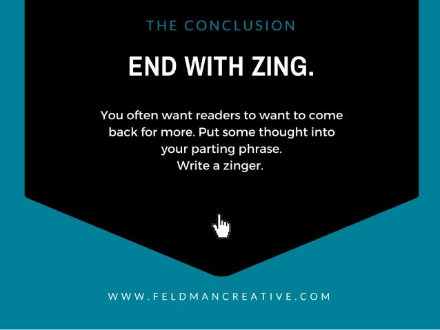END WITH ZING.   You often want readers to want to come back for more.  Put some thought into your parting phrase.   Write...