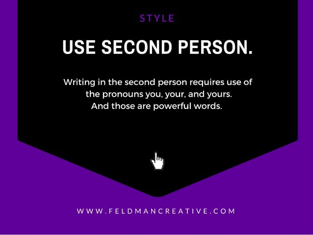 USE SECOND PERSON.   Writing in the second person requires use of the pronouns you,  your,  and yours.  And those are powe...