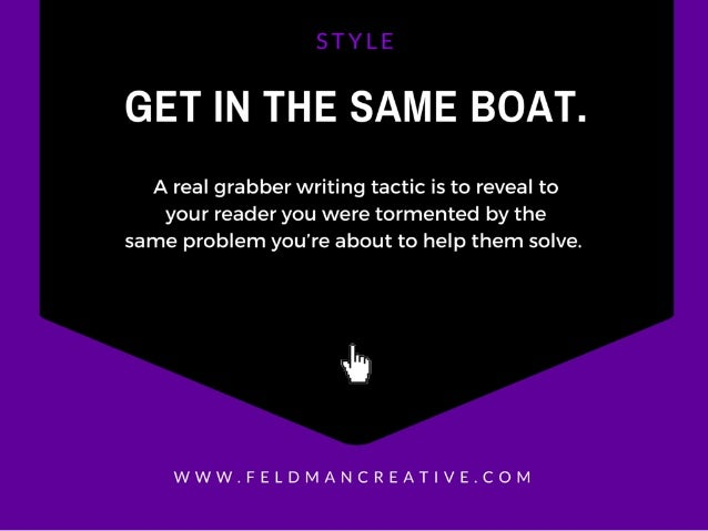 GET IN THE SAME BOAT.   A real grabber writing tactic is to reveal to your reader you were tormented by the same problem y...