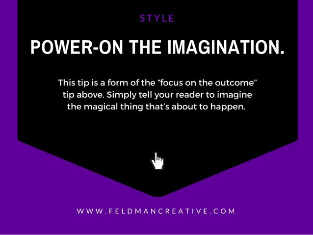 "POWER-ON THE IMAGINATION.   This tip is a form of the ""focus on the outcome"" tip above.  Simply tell your reader to imagin..."