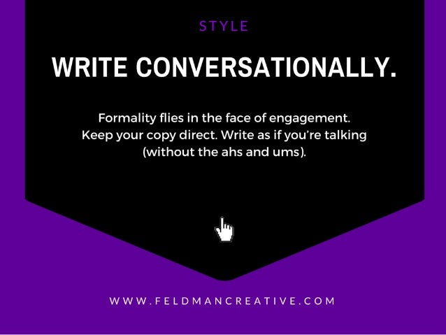 WRITE CONVERSATIONALLY.   Formality flies in the face of engagement.  Keep your copy direct.  Write as if you're talking (...