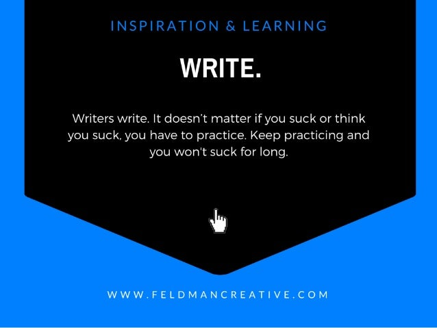 WRlTE.   Writers write.  It doesn't matter if you suck or think you suck,  you have to practice.  Keep practicing and you ...