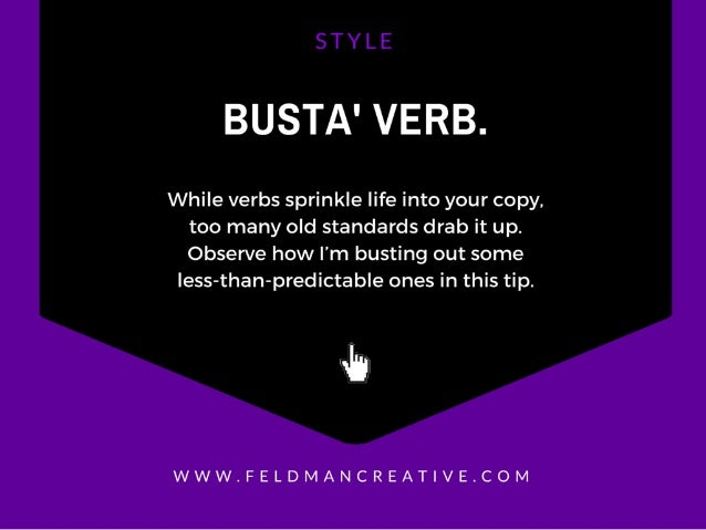 BUSTA' VERB.   While verbs sprinkle life into your copy.   too many old standards drab it up.  Observe how I'm busting out...