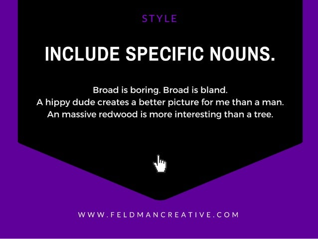INCLUDE SPECIFIC NOUNS.   Broad is boring.  Broad is bland.  A hippy dude creates a better picture for me than a man.  An ...