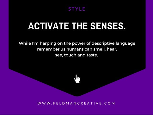ACTIVATE THE SENSES.   While I'm harping on the power of descriptive language remember us humans can smell,  hear.  see,  ...
