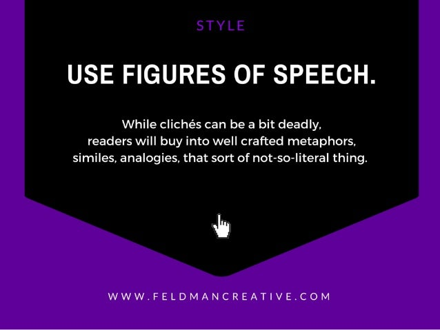 USE FIGURES OF SPEECH.   While clichés can be a bit deadly,  readers will buy into well crafted metaphors.  similes,  anal...