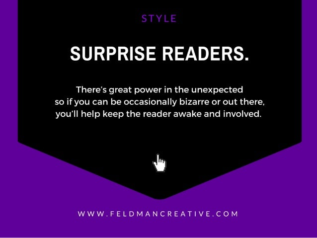 SURPRISE READERS.   There's great power in the unexpected  so if you can be occasionally bizarre or out there.   you'll he...
