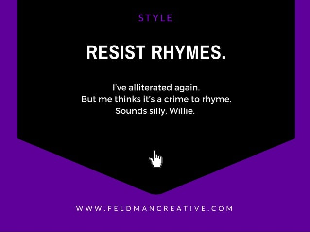 RESIST RHYMES.   I've alliterated again.  But me thinks it's a crime to rhyme.  Sounds silly,  Willie.   wh  WWW. FELDMANC...
