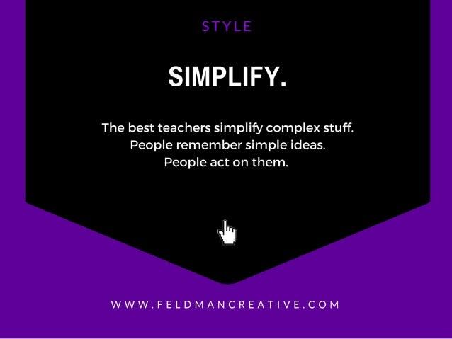 SIMPLIFY.   The best teachers simplify complex stuff.  People remember simple ideas.  People act on them.   In  WWW. FELDM...