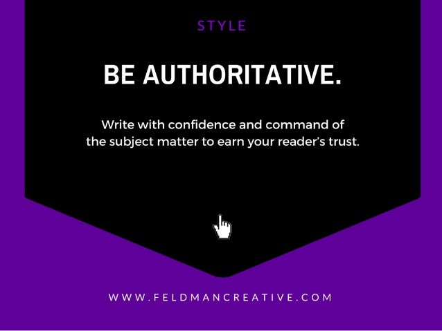 BE AUTHORITATIVE.   Write with confidence and command of the subject matter to earn your reader's trust.   uh  WWW. FELDMAN...