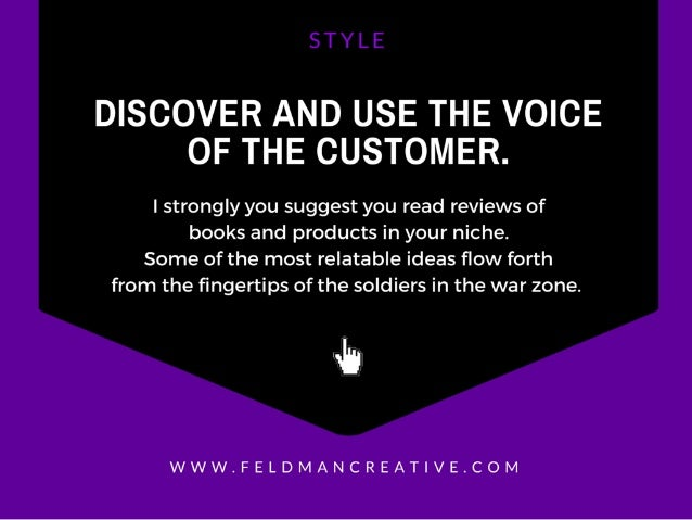 DISCOVER AND USE THE VOICE OF THE CUSTOMER.   I strongly you suggest you read reviews of books and products in your niche....