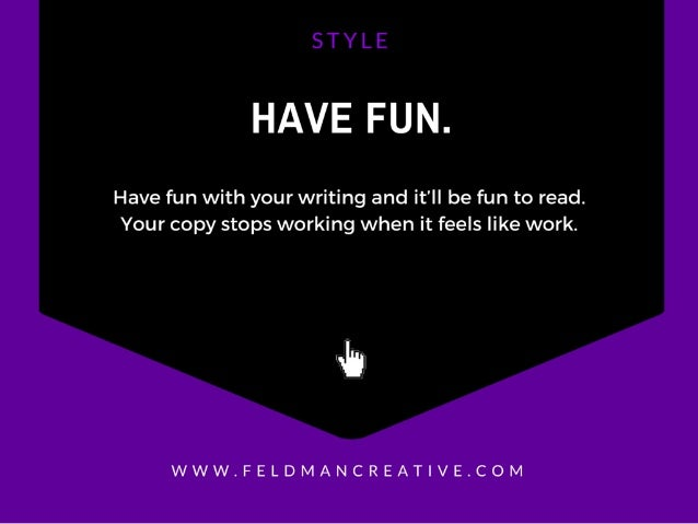 HAVE FUN.   Have fun with your writing and it'll be fun to read.  Your copy stops working when it feels like work.   uh  W...