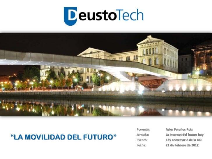 """Ponente:   Asier Perallos Ruiz""""LA MOVILIDAD DEL FUTURO""""                            Jornada:   La Internet del futuro hoy  ..."""