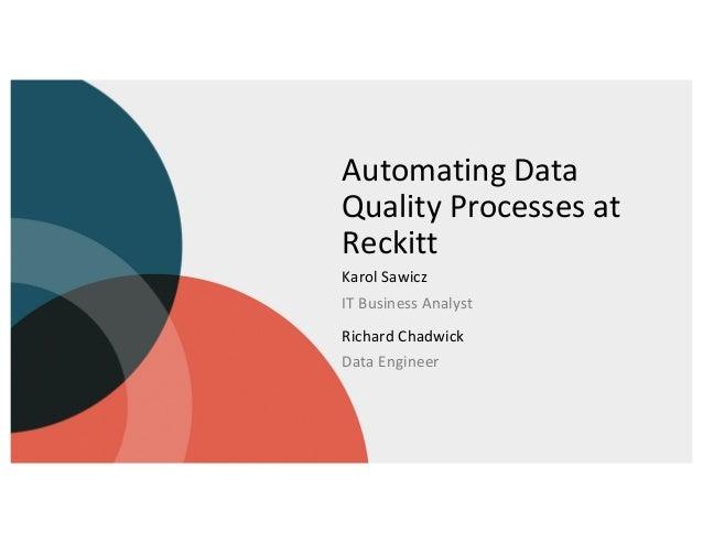 Automating Data Quality Processes at Reckitt Karol Sawicz IT Business Analyst Richard Chadwick Data Engineer
