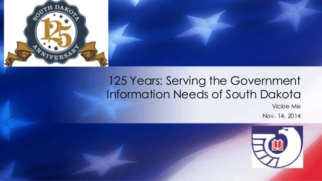 125 Years: Serving the Government  Information Needs of South Dakota  Vickie Mix  Nov. 14, 2014
