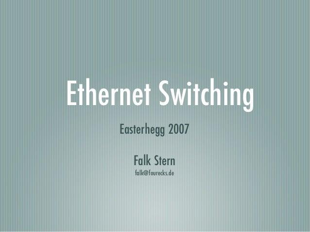Ethernet Switching     Easterhegg 2007        Falk Stern        falk@fourecks.de