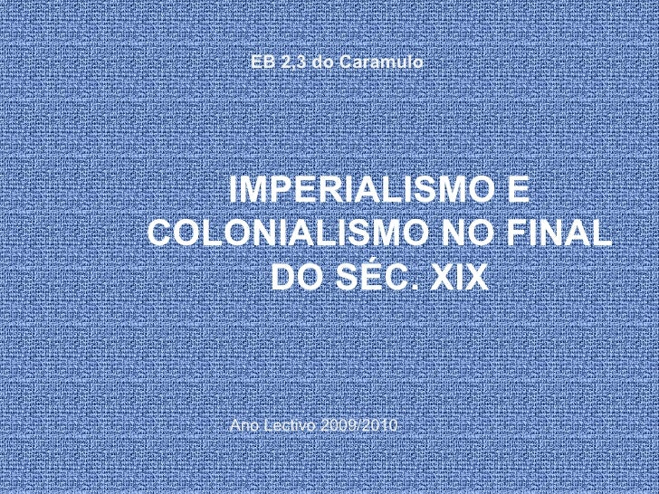 EB 2,3 do Caramulo   IMPERIALISMO ECOLONIALISMO NO FINAL     DO SÉC. XIX   Ano Lectivo 2009/2010