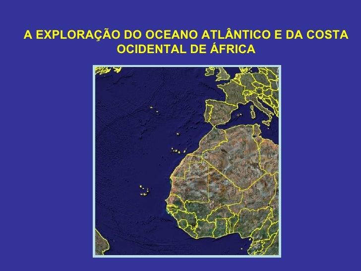 A EXPLORAÇÃO DO OCEANO ATLÂNTICO E DA COSTA            OCIDENTAL DE ÁFRICA