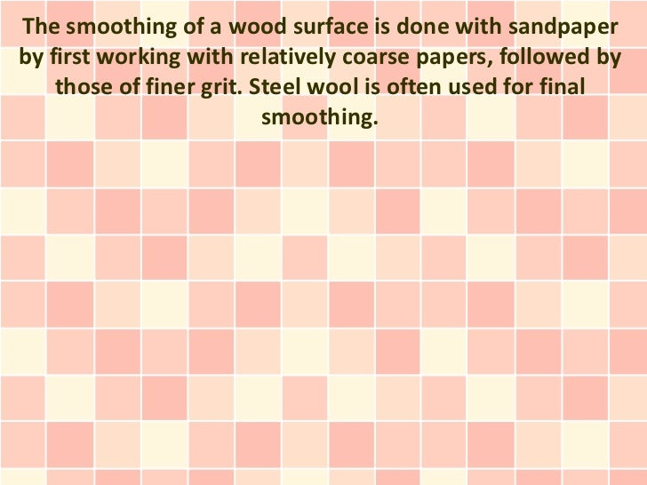The smoothing of a wood surface is done with sandpaperby first working with relatively coarse papers, followed by    those...