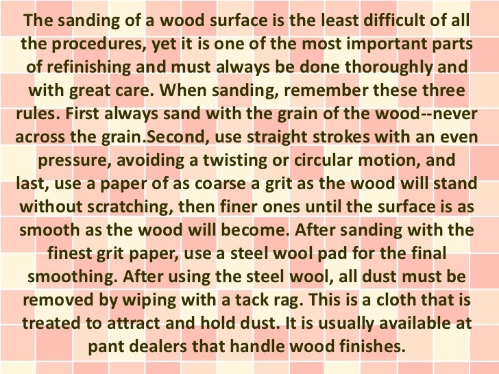 The sanding of a wood surface is the least difficult of all the procedures, yet it is one of the most important parts  of ...