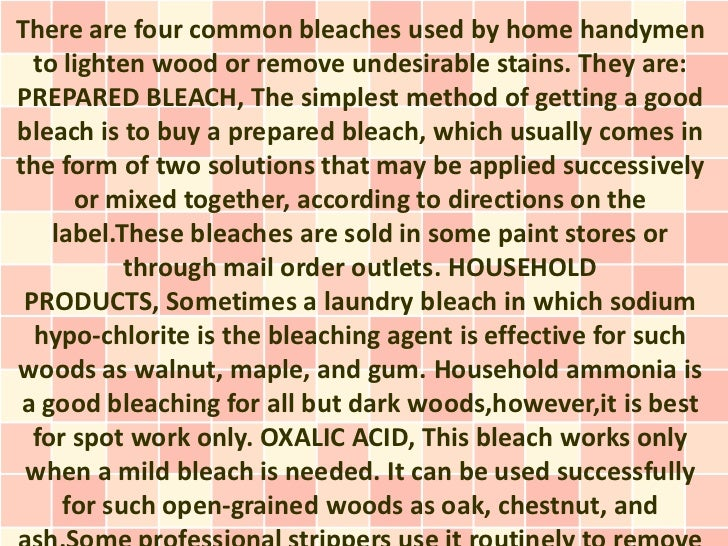 There are four common bleaches used by home handymen  to lighten wood or remove undesirable stains. They are:PREPARED BLEA...