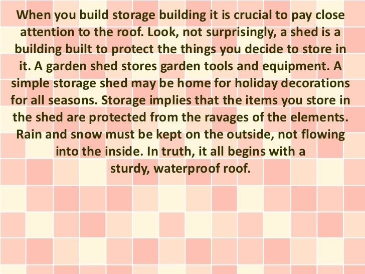 When you build storage building it is crucial to pay close  attention to the roof. Look, not surprisingly, a shed is a bui...
